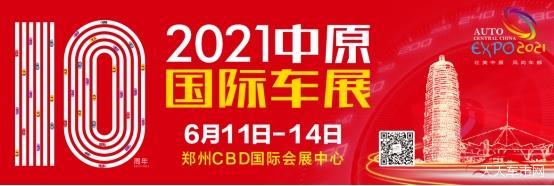砥砺十年破浪行  乘势而上启新程 2021第十届中原国际车展将于6月11日-14日正式开幕